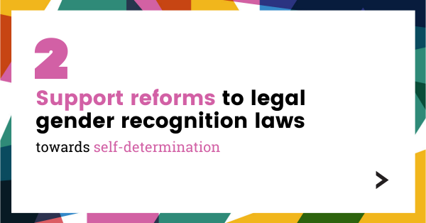 Support reforms to legal gender recognition laws towards self-determination.