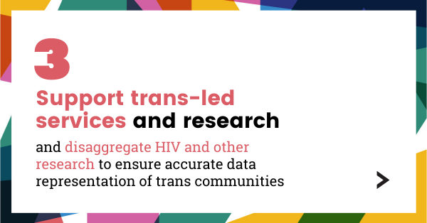 Support trans-led services and research, and disaggregate HIV and other research to ensure accurate data representation of trans communities.
