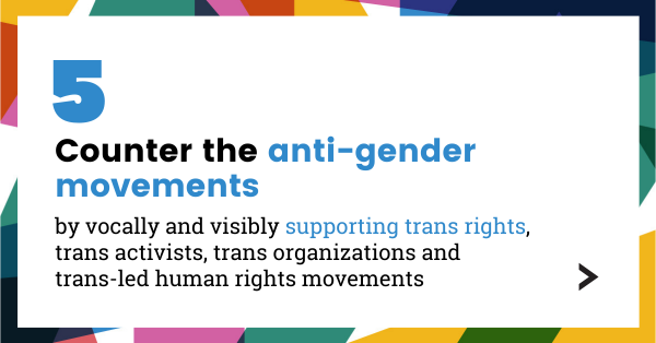 Counter the anti-gender movements by vocally and visibly support trans rights, trans activists, trans organizations and trans-led human rights movements.