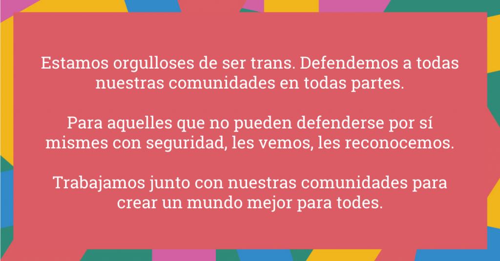 Estamos orgulloses de ser trans. Defendemos a todas nuestras comunidades en todas partes. Para aquelles que no pueden defenderse por sí mismes con seguridad, les vemos, les reconocemos. Trabajamos junto con nuestras comunidades para crear un mundo mejor para todes.