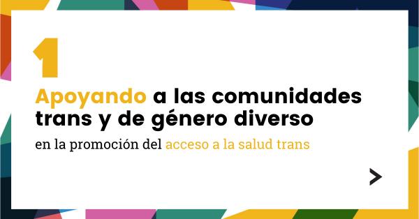 1. Apoyando a las comunidades trans y de género diverso en la promoción del acceso a la salud trans.