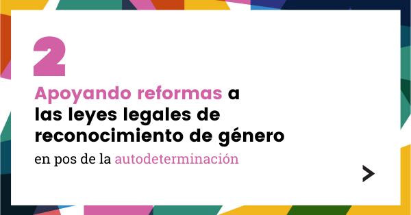 2. Apoyando reformas a las leyes legales de reconocimiento de género en pos de la autodeterminación.