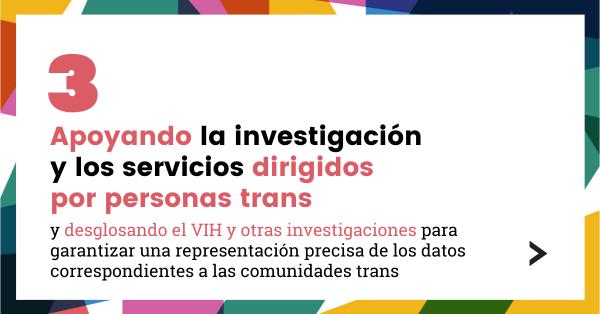 3. Apoyando la investigación y los servicios dirigidos por personas trans, y desglosando el VIH y otras investigaciones para garantizar una representación precisa de los datos correspondientes a las comunidades trans.