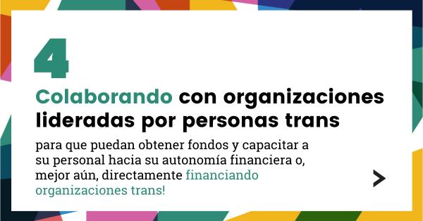 4. Colaborando con organizaciones lideradas por personas trans para que puedan obtener fondos y capacitar a su personal hacia su autonomía financiera o, mejor aún, directamente financiando organizaciones trans!