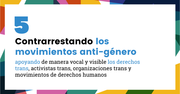 5. Contrarrestando los movimientos anti-género, apoyando de manera vocal y visible los derechos trans, activistas trans, organizaciones trans y movimientos de derechos humanos liderados por personas trans.